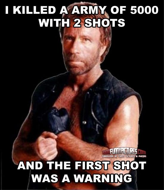 #ChuckNorris Killed a army of 5000 with 2 shots.And the first shot was a warning. #ChuckNorrisTuesday