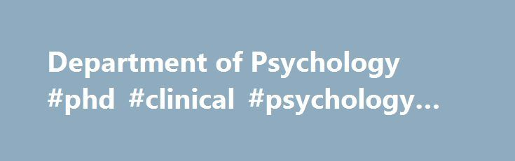 Department of Psychology #phd #clinical #psychology #california http://vermont.remmont.com/department-of-psychology-phd-clinical-psychology-california/  # The Department of Psychology has a threefold mission: To answer questions on the cutting edge of psychology research, to provide training to undergraduate and graduate students in the broad fields of psychology, and to provide individuals and the community with psychological services based on the best current practices in psychology…