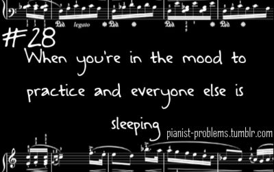 especially when you don't have an electric piano... Happens every time!! :/ lol << even worse when you want to practice your brass instrument. You'll get death threats lol