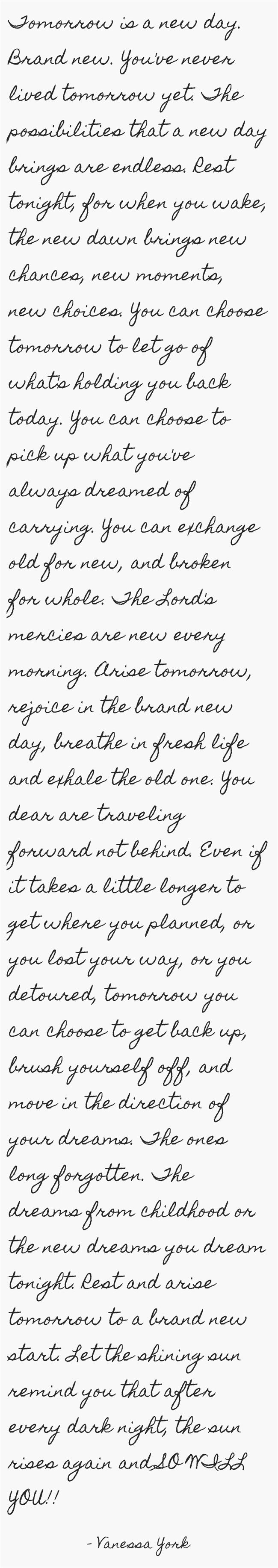 Tomorrow is a new day. Brand new. You've never lived tomorrow yet. The…