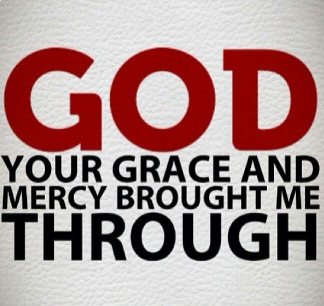 GRACE AND MERCY!  Grace is defined as the free and unmerited favor of God, as manifested in the salvation of sinners and the bestowal of blessings.