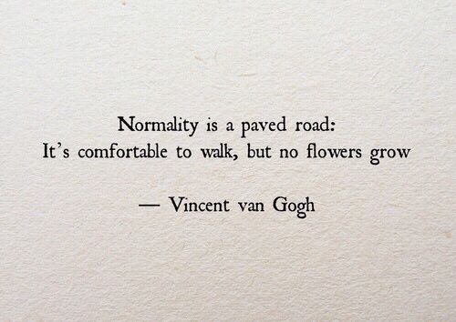 NORMALITY IS A PAVED ROAD: IT'S COMFORTABLE TO WALK, BUT NO FLOWERS GROW - VINCENT VAN GOGH