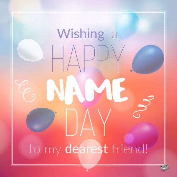 Wishing Happy Name Day to my dearest friend.