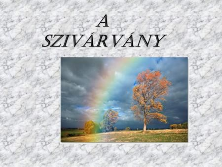 A SZIVÁRVÁNY. A szivárvány olyan optikai jelenség, melyet az eső- vagy páracseppek okoznak, mikor a fény prizmaszerűen megtörik rajtuk, és spektrumára.