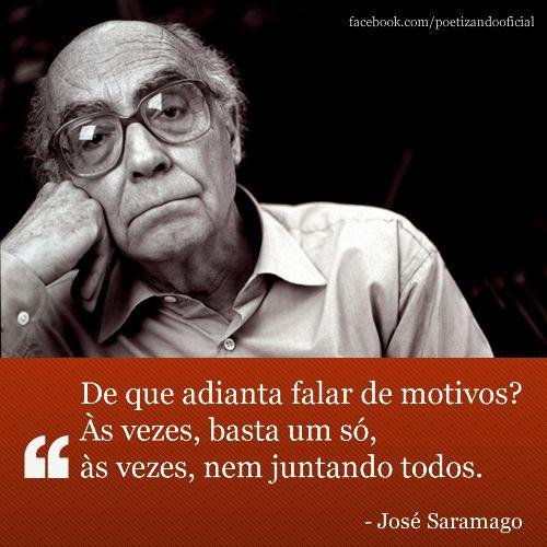 """""""De que adianta falar de motivos? Às vezes, basta um só, ás vezes, nem juntando todos. - José Saramago."""