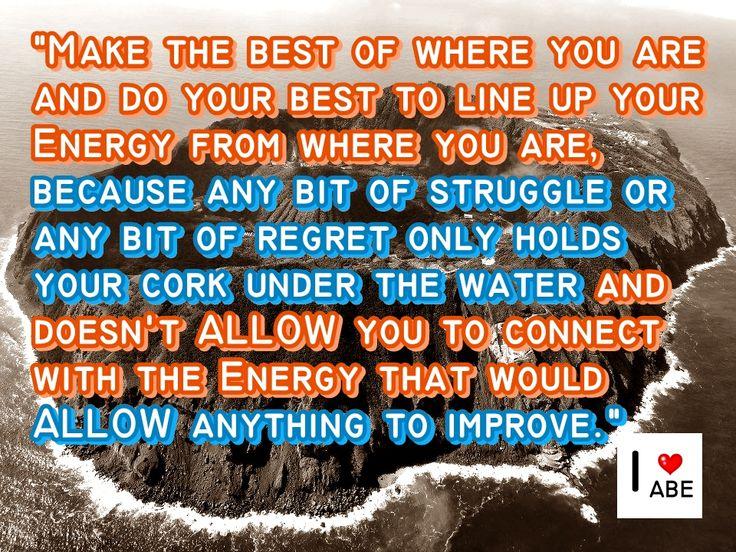Haz lo mejor desde dónde te encuentras y haz lo mejor para Alinear tu Energía a partir de dónde te encuentras, debido a que cualquier cantidad de lucha o cualquier cantidad de pesar sólo mantiene tu corcho bajo el agua y no te PERMITE conectar con la Energía que PERMITIRÍA a cualquier cosa mejorar.