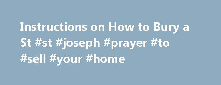Instructions on How to Bury a St #st #joseph #prayer #to #sell #your #home http://uganda.nef2.com/instructions-on-how-to-bury-a-st-st-joseph-prayer-to-sell-your-home/  # Instructions on How to Bury a St. Joseph Statue St. Joseph is the patron saint of fathers and workers. Related Articles St. Joseph, earthly father of Jesus, is the patron saint of fathers and workers, among others. Bury a statue of St. Joseph in the lawn of a home for sale to encourage a successful and timely sale. Follow…