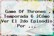 http://tecnoautos.com/wp-content/uploads/imagenes/tendencias/thumbs/game-of-thrones-temporada-6-como-ver-el-2do-episodio-por.jpg HBO Go. Game of Thrones , Temporada 6 ¿Cómo ver el 2do Episodio por ..., Enlaces, Imágenes, Videos y Tweets - http://tecnoautos.com/actualidad/hbo-go-game-of-thrones-temporada-6-como-ver-el-2do-episodio-por/