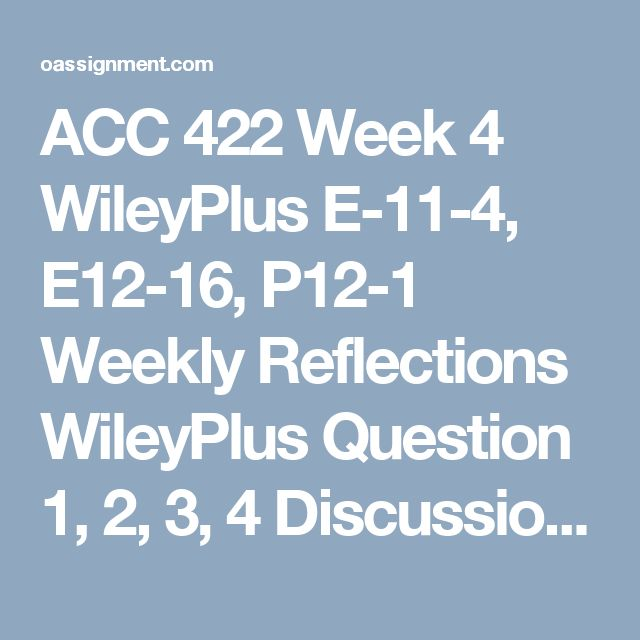 ACC 422 Week 4 WileyPlus E-11-4, E12-16, P12-1 Weekly Reflections WileyPlus Question 1, 2, 3, 4 Discussion Questions 1, 2, 3 and 4