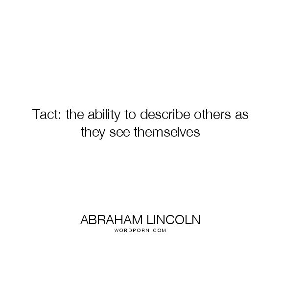 "Abraham Lincoln - ""Tact: the ability to describe others as they see themselves"". wit, definitions, tact"
