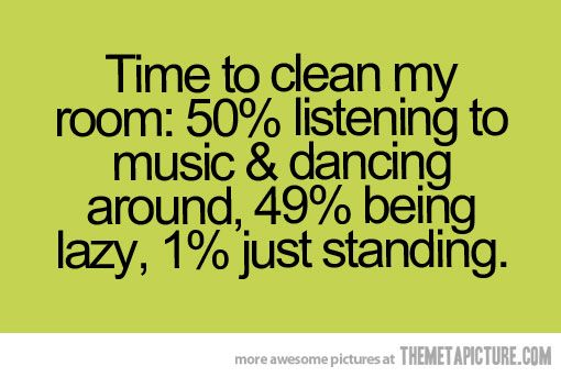 Time to clean my room- this is deff me