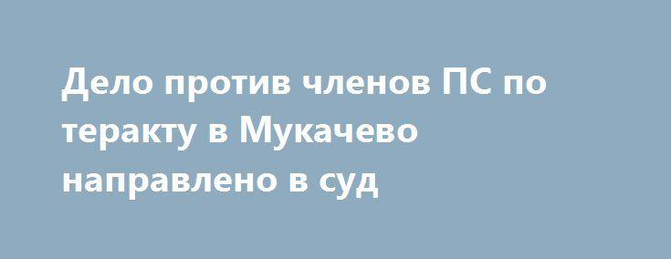 Дело против членов ПС по теракту в Мукачево направлено в суд http://dneprcity.net/ukraine/delo-protiv-chlenov-ps-po-teraktu-v-mukachevo-napravleno-v-sud/  Главное следственное управление совместно с Департаментом процессуального руководства Генеральной прокуратуры Украины завершило досудебное расследование и направило в суд обвинительный акт в отношении четырех представителей «Правого сектора», которые на протяжении 2014-2015