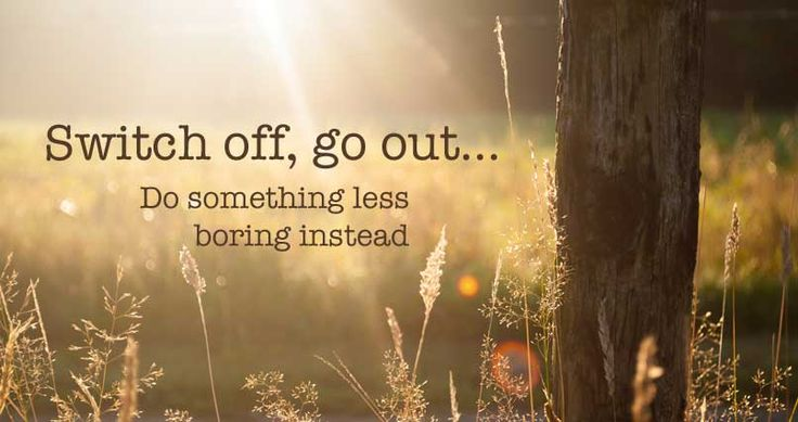 Why Don't You Switch Off, Go Out and Do Something Less Boring Instead?