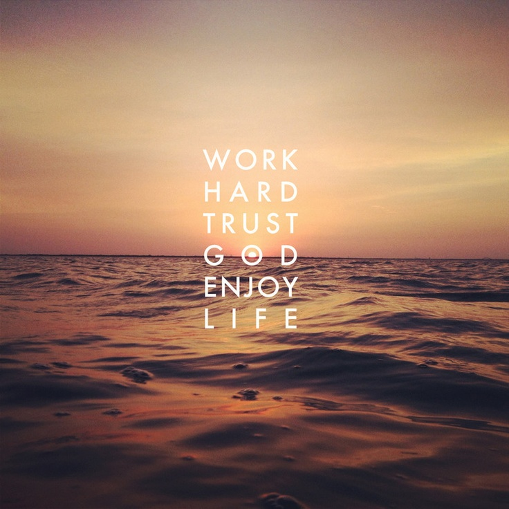 Quotes About Enjoying Life: Work Hard, Trust God, Enjoy Life- Quite Simple Really