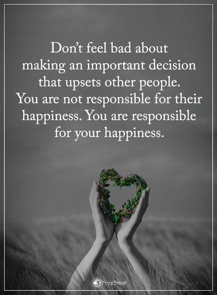 Don't feel bad about making an important decision that upsets other people. You are not responsible for their happiness. You are responsible for your happiness.