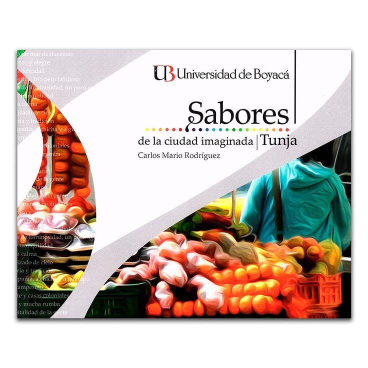 Sabores de la ciudad imaginada – Carlos Mario Rodríguez – Universidad de Boyacá www.librosyeditores.com Editores y distribuidores.