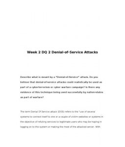 "Week 2 DQ 2 Denial-of-Service Attacks      Describe what is meant by a ""Denial-of-Service"" attack. Do you believe that denial-of-service attacks could realistically be used as part of a cyberterrorism or cyber warfare campaign? Is there any evidence of this technique being used successfully by nation-states as part of warfare?"