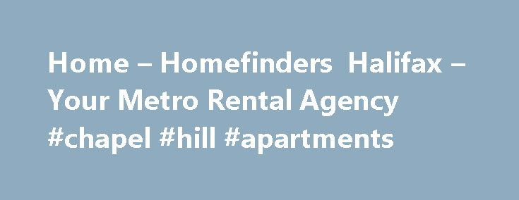 Home – Homefinders Halifax – Your Metro Rental Agency #chapel #hill #apartments http://apartment.remmont.com/home-homefinders-halifax-your-metro-rental-agency-chapel-hill-apartments/  #home rental # We are your full service rental and property management company serving Halifax Regional Municipality (HRM) and the surrounding areas for 22 years. We offer long and short-term rentals, furnished or non-furnished units. Rentals include single-family homes, townhouses, flats, semi-detached…