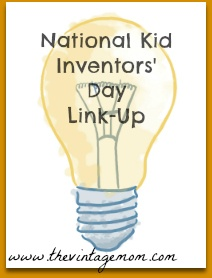 Link up posts of your kids creations! Happy National Kid Inventors' Day:)