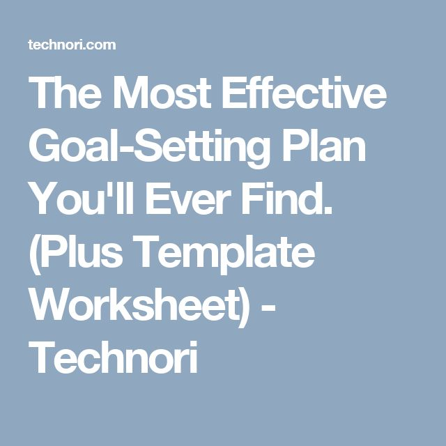 The Most Effective Goal-Setting Plan You'll Ever Find. (Plus Template Worksheet) - Technori