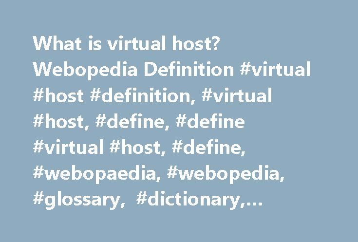 What is virtual host? Webopedia Definition #virtual #host #definition, #virtual #host, #define, #define #virtual #host, #define, #webopaedia, #webopedia, #glossary, #dictionary, #encyclopedia http://tablet.nef2.com/what-is-virtual-host-webopedia-definition-virtual-host-definition-virtual-host-define-define-virtual-host-define-webopaedia-webopedia-glossary-dictionary-encyclopedia/  virtual host Related Terms Often abbreviated vhost. a virtual host is a provider of Web services that include…