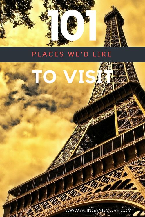 Our List of 101 places we'd like to travel to in the next 1001 weeks (which really just means our lifetime!) Paris, France Paris in the Spring and the Eiffel Tower are on the list!