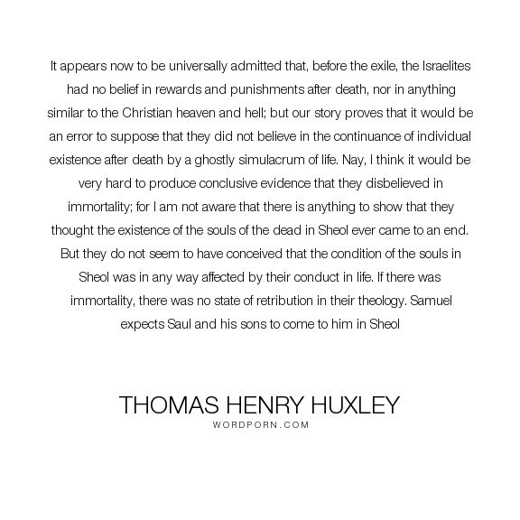 "Thomas Henry Huxley - ""It appears now to be universally admitted that, before the exile, the Israelites..."". science, heaven, hell, belief, evidence, punishment, error, proof, reward, anthropology, israelites, samuel, saul, sheol, simulacrum"