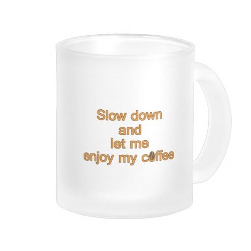 Slow down and let me enjoy my coffee mugs