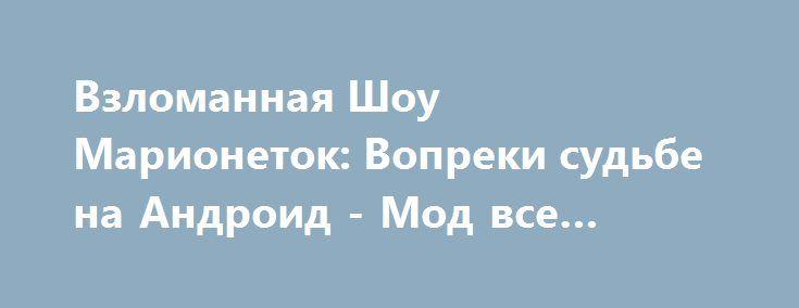 Взломанная Шоу Марионеток: Вопреки судьбе на Андроид - Мод все разблокировано http://touch-android.ru/1362-vzlomannaya-shou-marionetok-vopreki-sudbe-na-android-mod-vse-razblokirovano.html