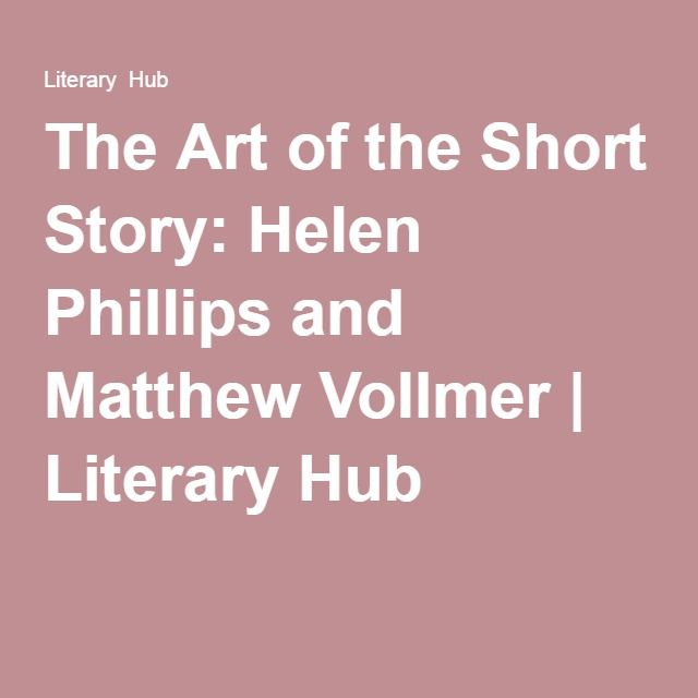The Art of the Short Story: Helen Phillips and Matthew Vollmer | Literary Hub