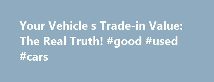 Your Vehicle s Trade-in Value: The Real Truth! #good #used #cars http://cars.nef2.com/your-vehicle-s-trade-in-value-the-real-truth-good-used-cars/  #trade in value car # Your Vehicle's Trade-in Value: The Real Truth! Car dealers have a bad habit of telling you they're giving you more for your trade-in than they actually are. They do this by artificially inflating the price of the vehicle you're purchasing, then artificially inflating the trade-in allowance to make you think you're getting a…