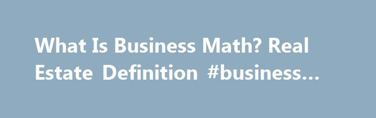 What Is Business Math? Real Estate Definition #business #quiz http://bank.nef2.com/what-is-business-math-real-estate-definition-business-quiz/  #business math # What You Need to Know About Business Math By Deb Russell. Mathematics Expert What is Business Math?Put quite simply, Business Math deals with Money! Who can t benefit from having a better understanding of money and finance? Everyone can! Business math is for the individual who wants to fully understand everything about personal…