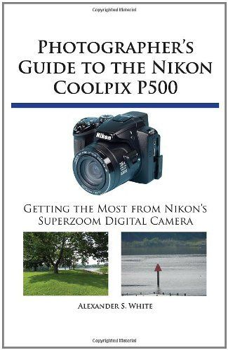 http://cam-four.com/photographers-guide-to-the-nikon-coolpix-p500-getting-the-most-from-nikons-superzoom-digital-camera/