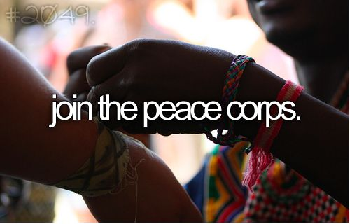 join the peace corps--seriously something I've been interested in for so long.