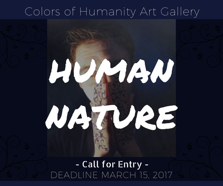 HUMAN NATURE CALL FOR ENTRY - ONLINE ART SHOW - DEADLINE MARCH 15, 2017.  This show is all about the human figure and portrait as well as referring to the distinguishing characteristics of humans- including ways of thinking, feeling and acting- which humans tend to have naturally, independently of the influence of culture. http://www.theartlist.com/art-calls/human-nature-call-for-entry-online-art-show