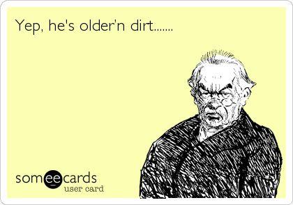 Yep, he's older'n dirt.......