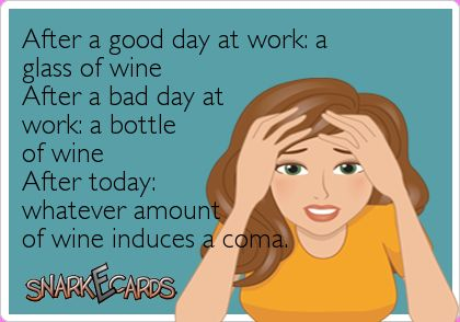 After a good day at work: a glass of wine After a bad day at work: a bottle of wine After today: whatever amount of wine induces a coma. | Snarkecards