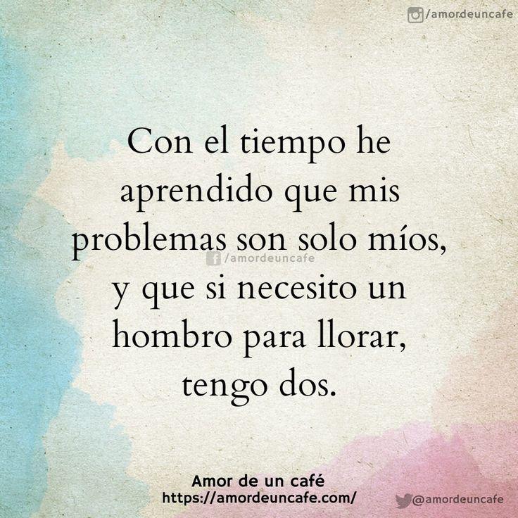 Con el tiempo he aprendido que mis problemas son solo míos, y que si necesito un hombro para llorar, pues tengo dos.