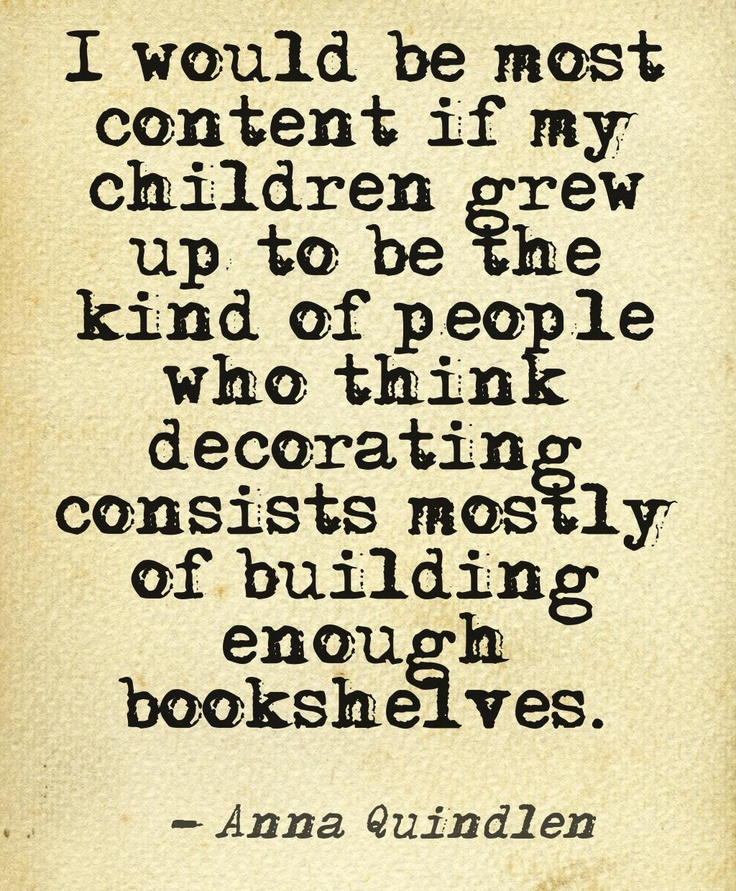 I would be most content if my children grew up to be the kind of people who think decorating consists mostly of building enough bookshelves. ~ Anna Quindlen