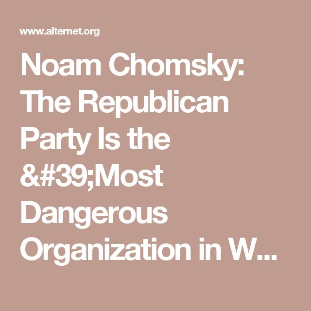 Noam Chomsky: The Republican Party Is the 'Most Dangerous Organization in World History' | Alternet