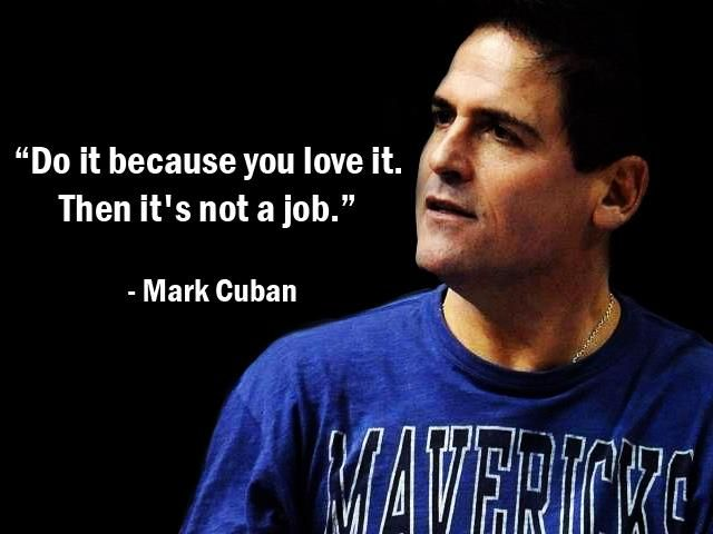 """Do it because you love it. Then it's not a job."" - Mark Cuban - More Mark Cuban at http://www.evancarmichael.com/Famous-Entrepreneurs/632/summary.php"