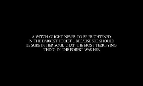 A witch ought never to be frightened in the darkest forest, because she should be sure in her soul that the most terrifying thing in the forest was her.