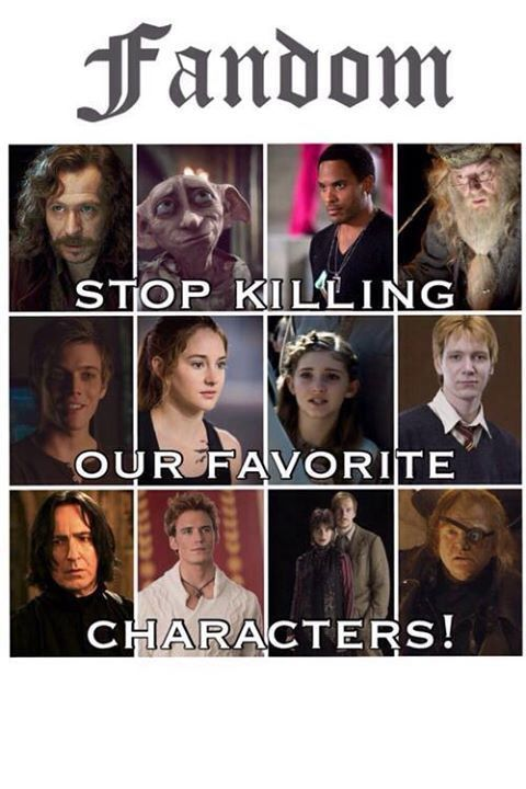 Out of all the people in the movies and books, they always pick our favorites to die!!!!! WHY?!?!?!?!?!?!?!?!?!?!?!?!?!?!?!?!?!?!?!?!?