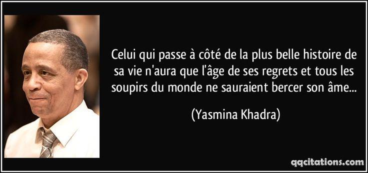 Celui qui passe à côté de la plus belle histoire de sa vie n'aura que l'âge de ses regrets et tous les soupirs du monde ne sauraient bercer son âme... (Yasmina Khadra) #citations #YasminaKhadra