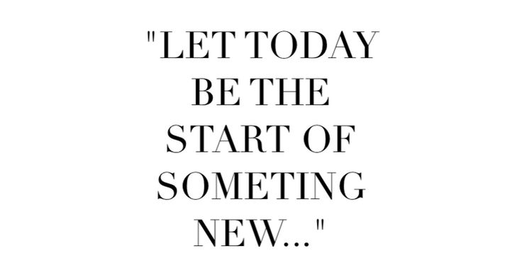 LET TODAY BE THE  START OF  SOMETING  NEW: