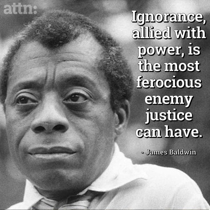 ignorance + power is the most ferocious enemy justice can have. James Baldwin