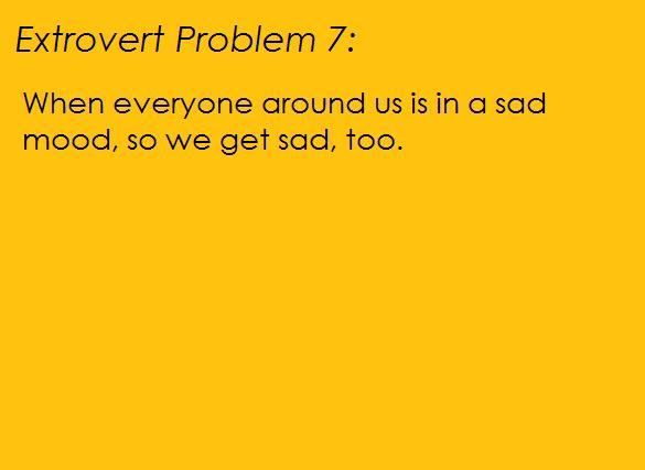 Extrovert Problems: When everyone around us is in a sad mood, so we get sad, too.