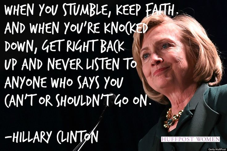 """""""When you stumble, keep faith. And when you're knocked down, get right back up and never listen to anyone who says you can't or shouldn't go on."""" -- Hillary Clinton #perseverance #quote"""
