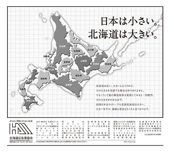 北海道内の新聞各紙に掲載された広告が一部で話題になっている。東京都や大阪府、新潟県など15の都府県が北海道の白地図内に収まっているもので、キャッチフレーズは「日本は小さい。北海道は大きい。」。
