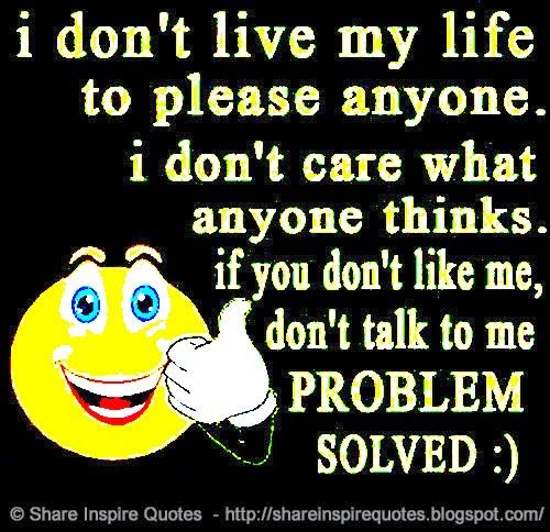 I don't live my life to please anyone. I don't care what anyone things. If you don't like me, don't talk to me PROBLEM SOLVED :)  #Life #lifelessons #lifeadvice #lifequotes #quotesonlife #lifequotesandsayings #live #please #care #thinks #like #problem #solved #shareinspirequotes #share #inspire #quotes